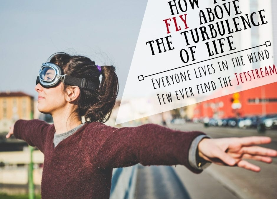 How to Fly Above the Turbulence of Life