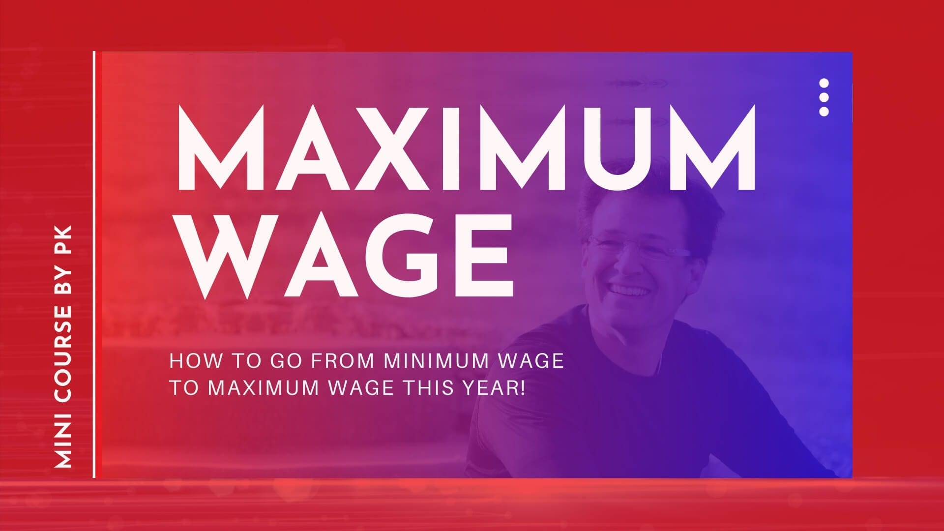 Maximum Wage. how to go from minimum wage to maximum wage this year! mini course by PK