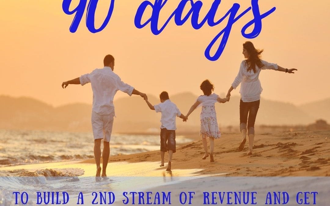 90 days to build a 2nd stream of revenue and get your family off the ground