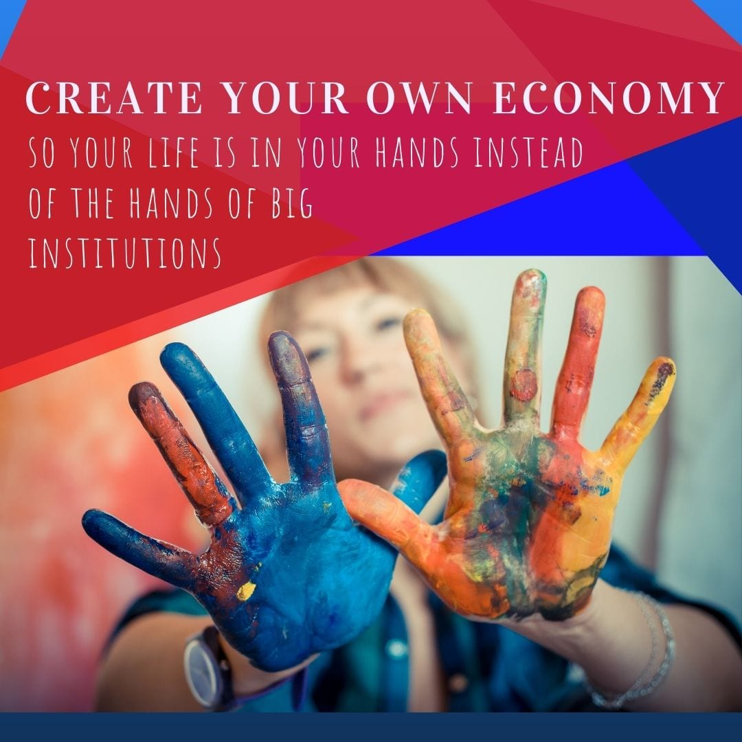Create Your Own Economy so life is in your hands instead of the hands of big institutions