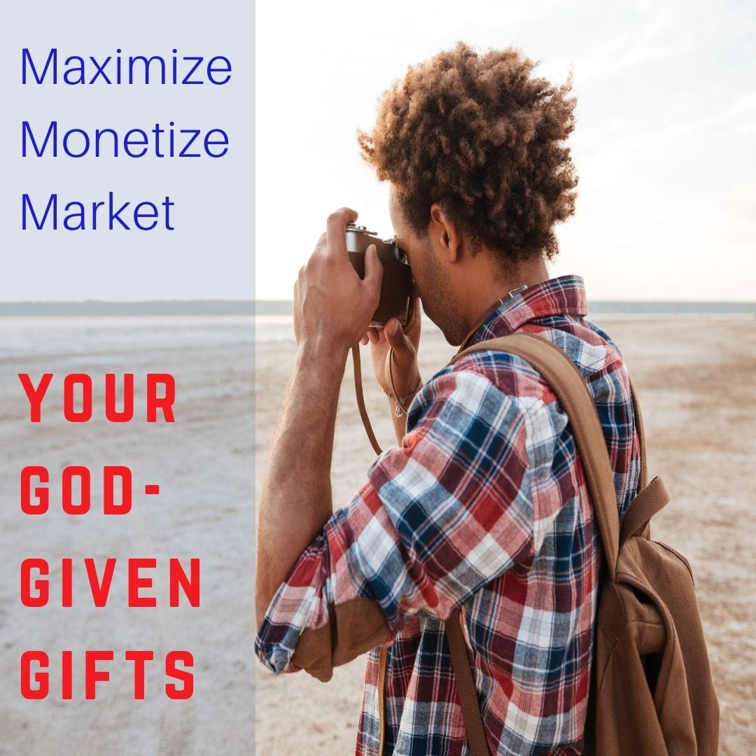 Maximize Monetize Market your God-given gifts